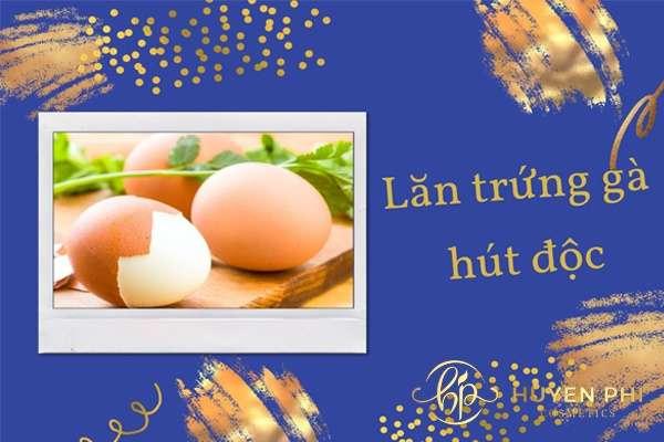 Lăn trứng gà hút độc