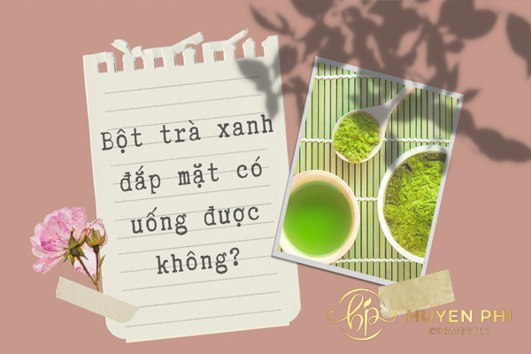 bột trà xanh đắp mặt có uống được không