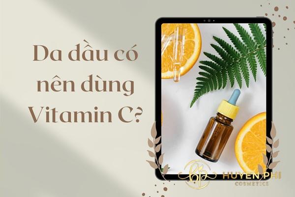 Da dầu có nên dùng vitamin C
