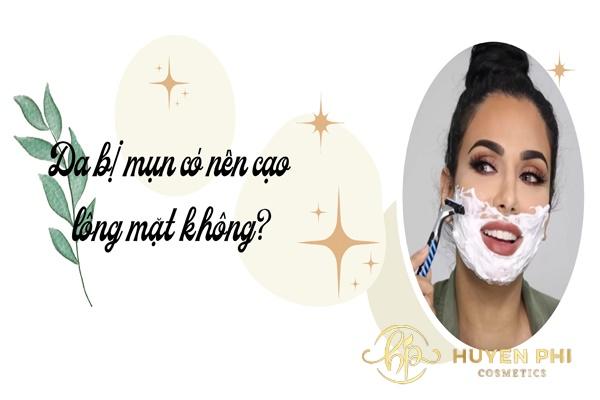 da bị mụn có nên cạo lông mặt không